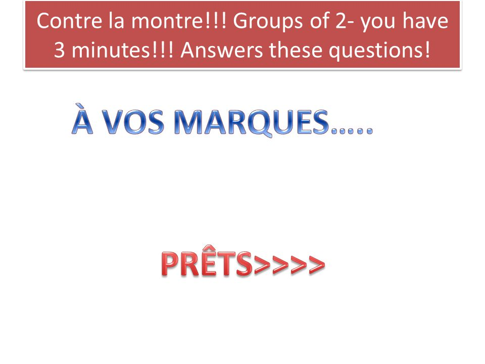 Contre la montre!!! Groups of 2- you have 3 minutes!!! Answers these questions!