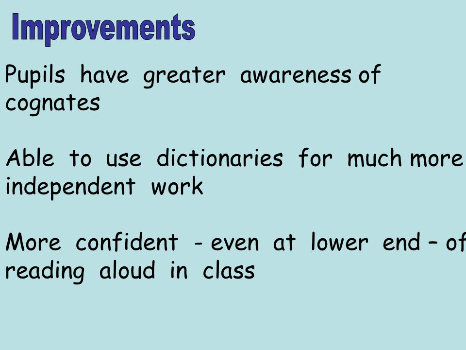 Pupils have greater awareness of cognates Able to use dictionaries for much more independent work More confident - even at lower end – of reading aloud in class