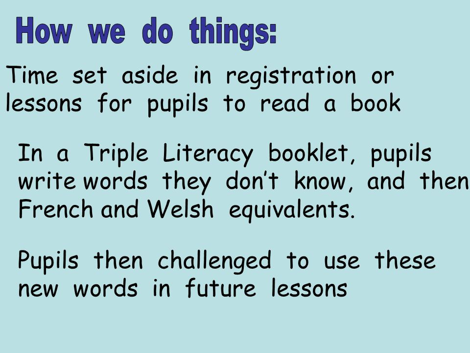 Time set aside in registration or lessons for pupils to read a book In a Triple Literacy booklet, pupils write words they dont know, and then French and Welsh equivalents.