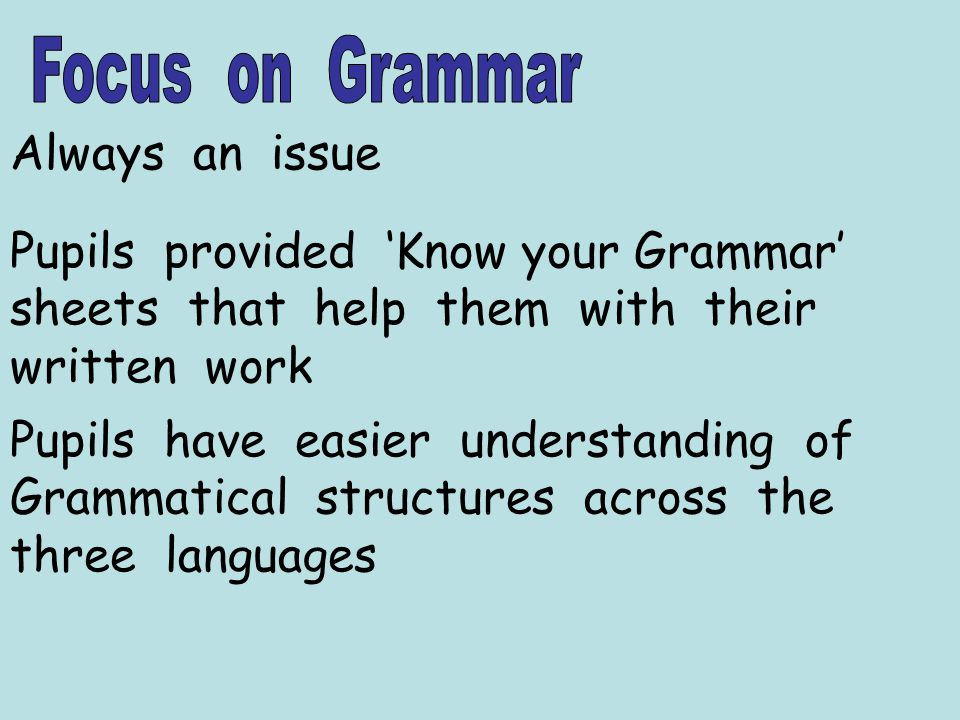 Always an issue Pupils provided Know your Grammar sheets that help them with their written work Pupils have easier understanding of Grammatical structures across the three languages