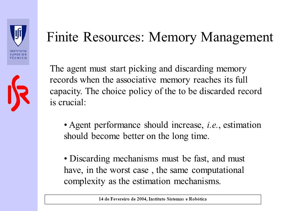 14 de Fevereiro de 2004, Instituto Sistemas e Robótica Finite Resources: Memory Management The agent must start picking and discarding memory records when the associative memory reaches its full capacity.