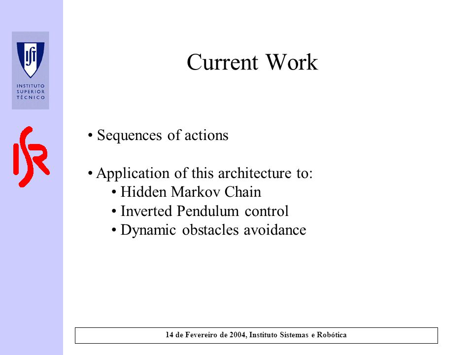 14 de Fevereiro de 2004, Instituto Sistemas e Robótica Current Work Sequences of actions Application of this architecture to: Hidden Markov Chain Inverted Pendulum control Dynamic obstacles avoidance