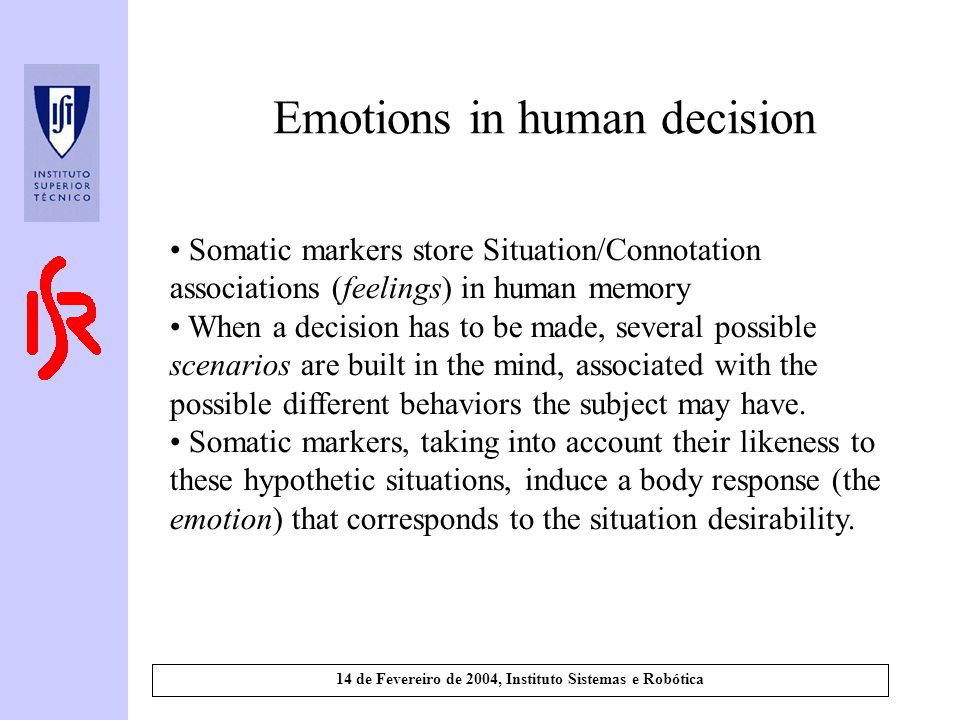 14 de Fevereiro de 2004, Instituto Sistemas e Robótica Emotions in human decision Somatic markers store Situation/Connotation associations (feelings) in human memory When a decision has to be made, several possible scenarios are built in the mind, associated with the possible different behaviors the subject may have.