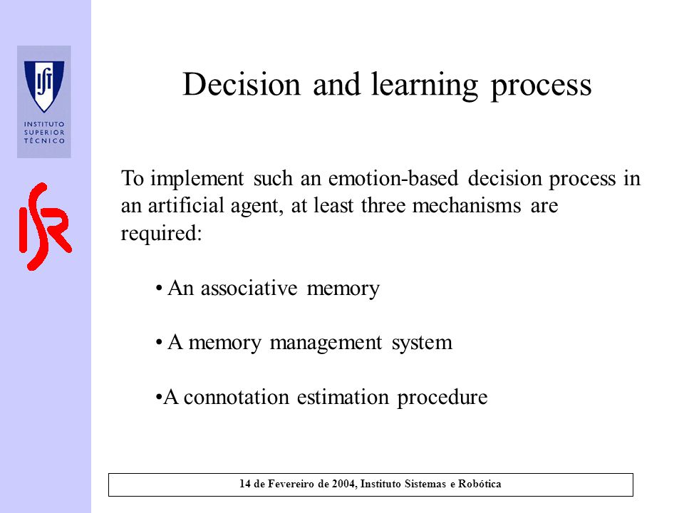 14 de Fevereiro de 2004, Instituto Sistemas e Robótica Decision and learning process To implement such an emotion-based decision process in an artificial agent, at least three mechanisms are required: An associative memory A memory management system A connotation estimation procedure