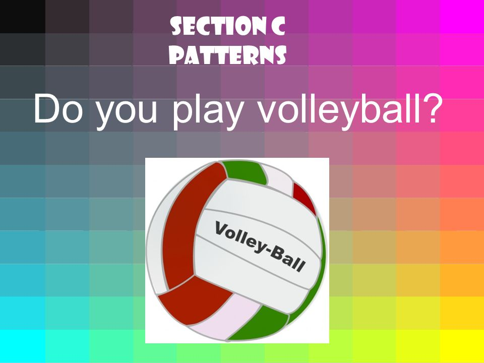 Do you play volleyball SECTION C Patterns