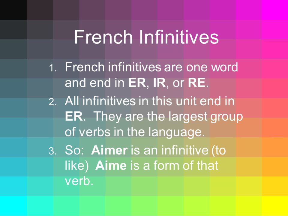 French Infinitives 1. French infinitives are one word and end in ER, IR, or RE.