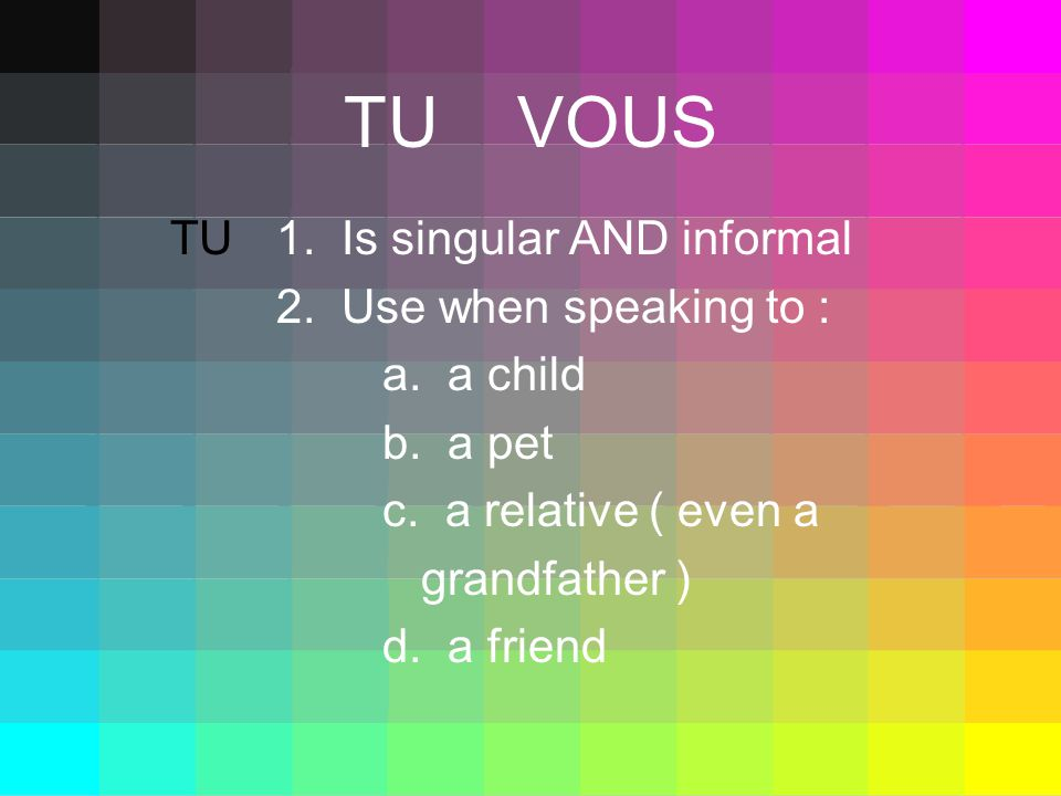 TU VOUS TU1. Is singular AND informal 2. Use when speaking to : a.