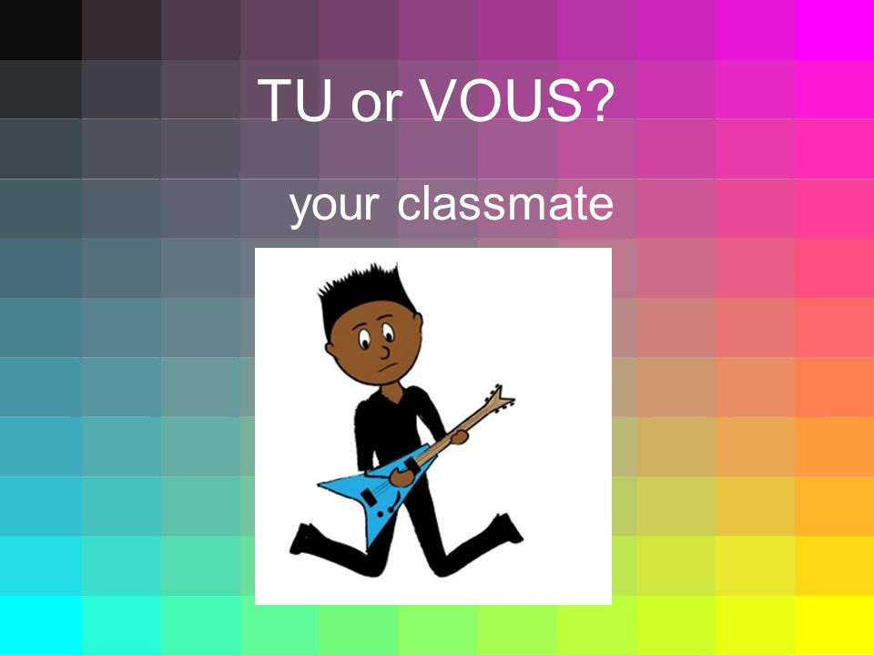 TU or VOUS your classmate