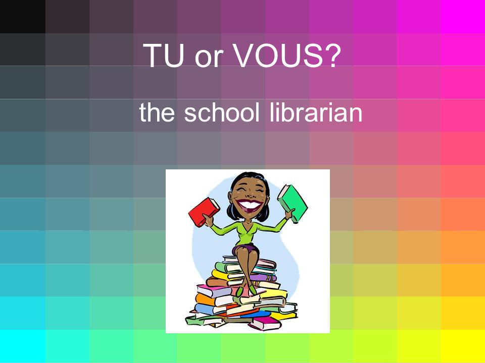 TU or VOUS the school librarian