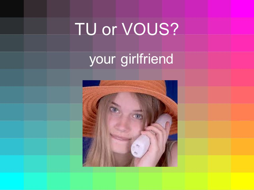 TU or VOUS your girlfriend
