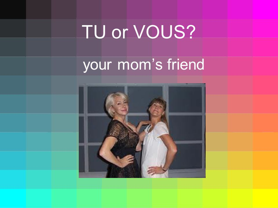 TU or VOUS your moms friend