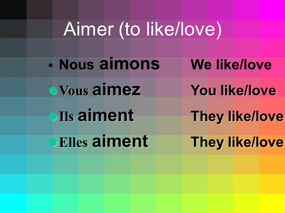 Aimer (to like/love) Nous aimons We like/love Vous aimez You like/love Vous aimez You like/love Ils aiment They like/love Ils aiment They like/love Elles aiment They like/love Elles aiment They like/love