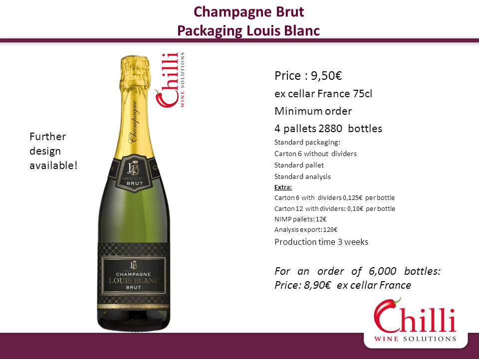 Champagne Brut Packaging Louis Blanc Price : 9,50 ex cellar France 75cl Minimum order 4 pallets 2880 bottles Standard packaging: Carton 6 without dividers Standard pallet Standard analysis Extra: Carton 6 with dividers 0,125 per bottle Carton 12 with dividers: 0,10 per bottle NIMP pallets: 12 Analysis export: 120 Production time 3 weeks For an order of 6,000 bottles: Price: 8,90 ex cellar France Further design available!