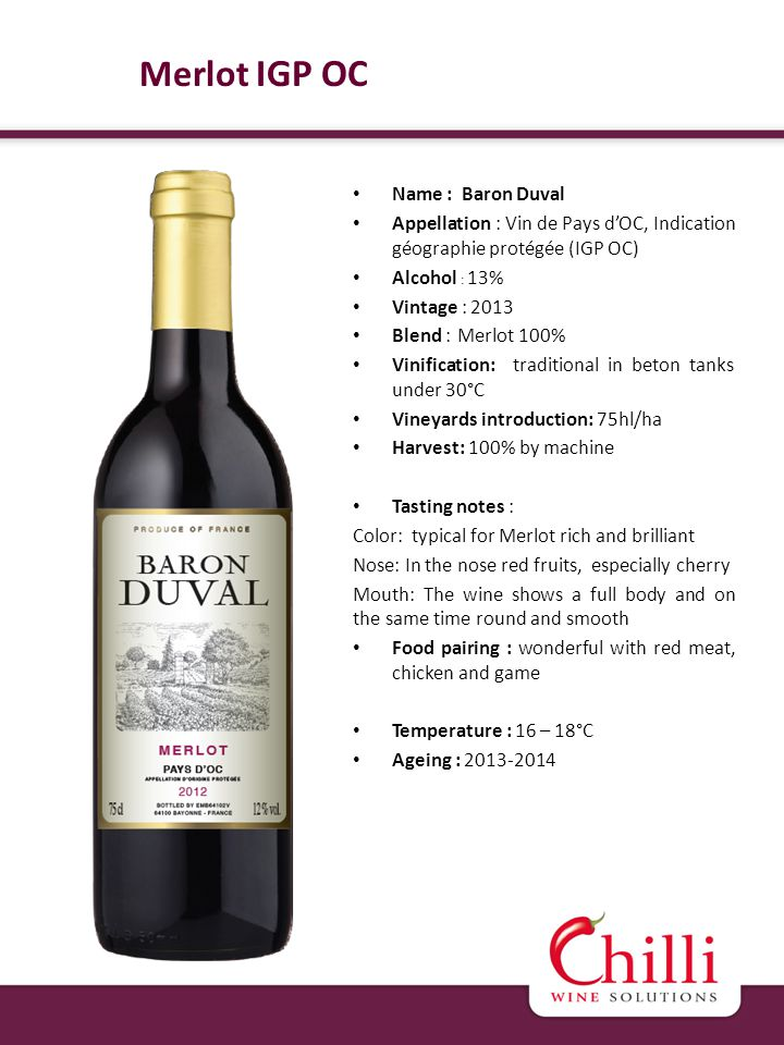 Name : Baron Duval Appellation : Vin de Pays dOC, Indication géographie protégée (IGP OC) Alcohol : 13% Vintage : 2013 Blend : Merlot 100% Vinification: traditional in beton tanks under 30°C Vineyards introduction: 75hl/ha Harvest: 100% by machine Tasting notes : Color: typical for Merlot rich and brilliant Nose: In the nose red fruits, especially cherry Mouth: The wine shows a full body and on the same time round and smooth Food pairing : wonderful with red meat, chicken and game Temperature : 16 – 18°C Ageing : 2013-2014 Merlot IGP OC