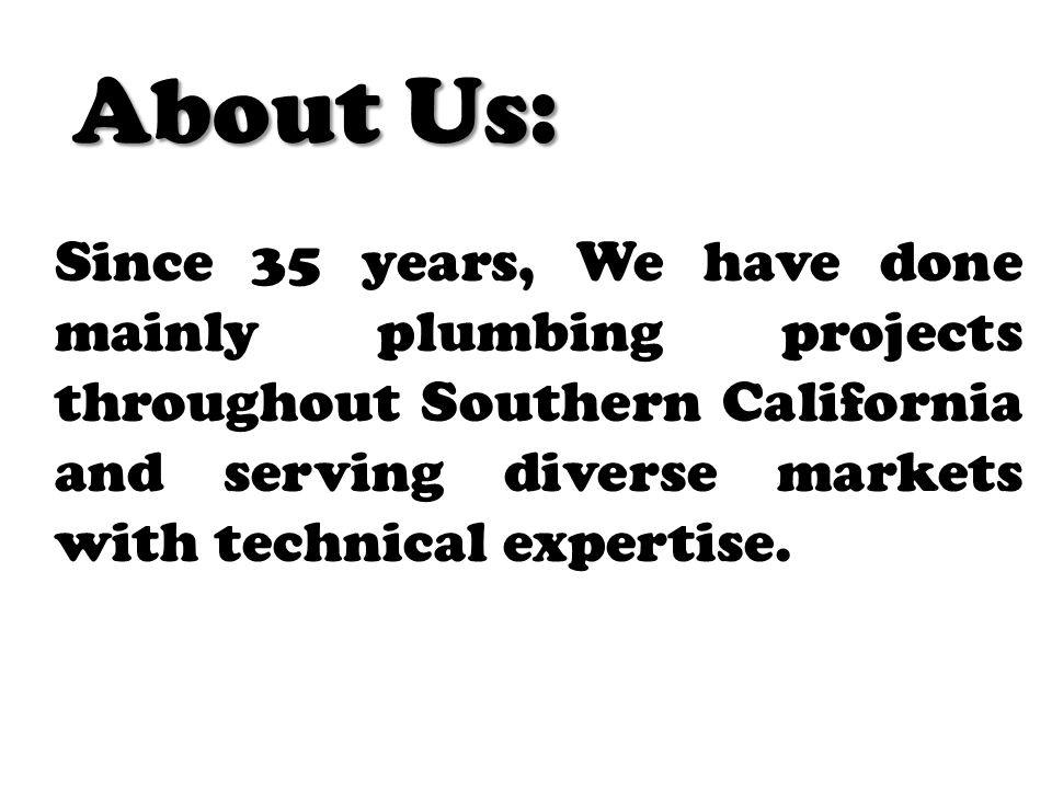 About Us: Since 35 years, We have done mainly plumbing projects throughout Southern California and serving diverse markets with technical expertise.