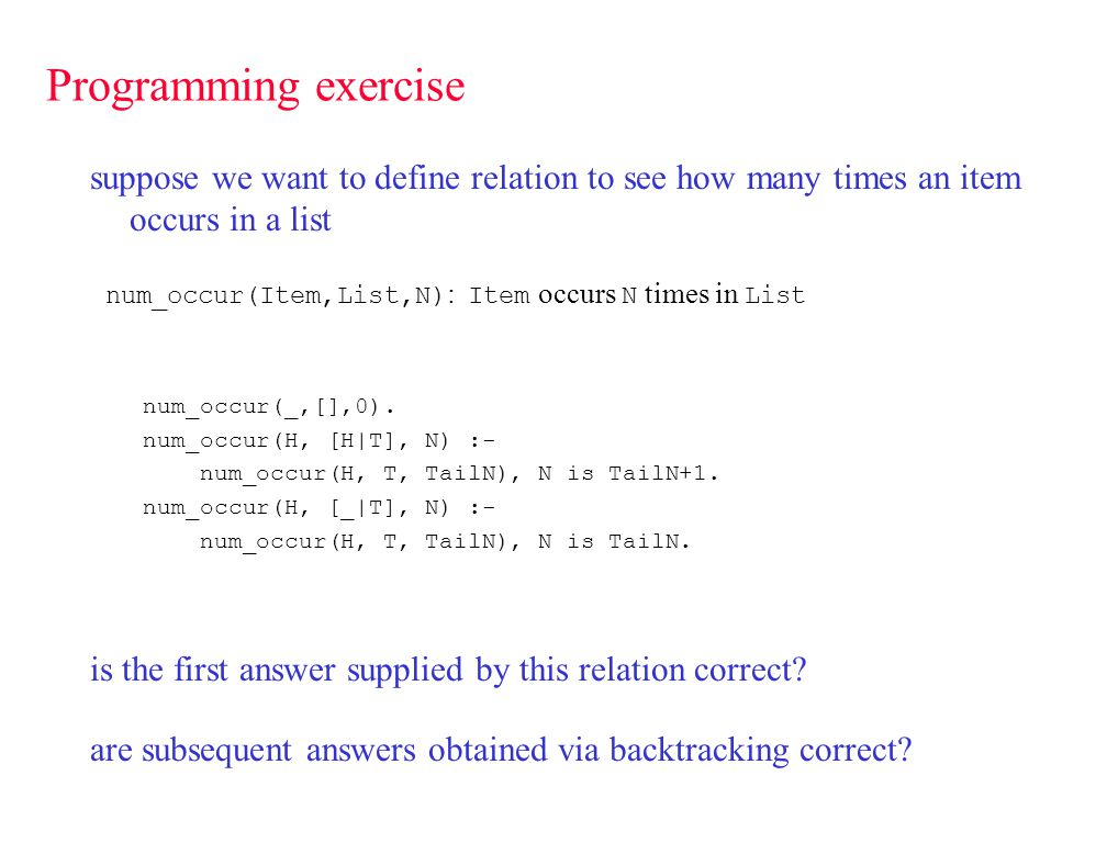 Programming exercise suppose we want to define relation to see how many times an item occurs in a list num_occur(Item,List,N) : Item occurs N times in List num_occur(_,[],0).