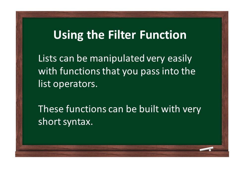 Using the Filter Function Lists can be manipulated very easily with functions that you pass into the list operators.