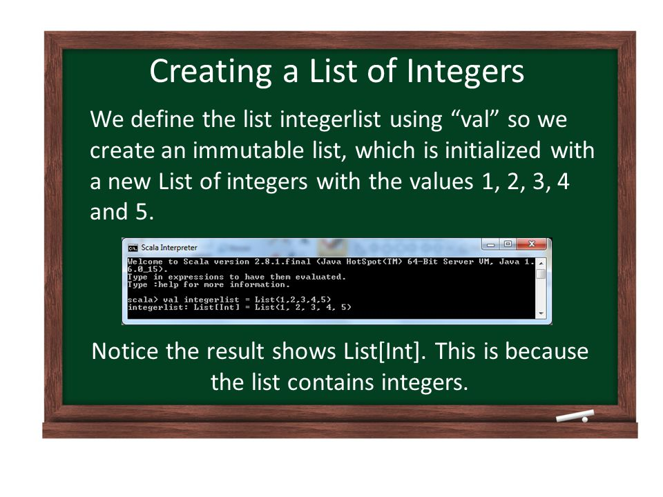 Creating a List of Integers We define the list integerlist using val so we create an immutable list, which is initialized with a new List of integers with the values 1, 2, 3, 4 and 5.