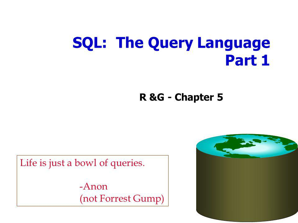 SQL: The Query Language Part 1 R &G - Chapter 5 Life is just a bowl of queries.