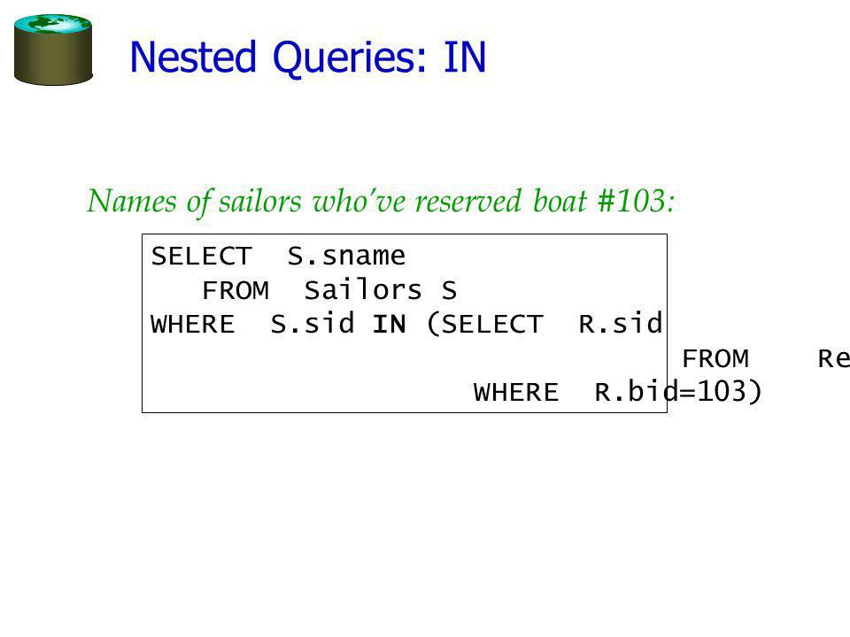 Nested Queries: IN SELECT S.sname FROM Sailors S WHERE S.sid IN (SELECT R.sid FROM Reserves R WHERE R.bid=103) Names of sailors whove reserved boat #103: