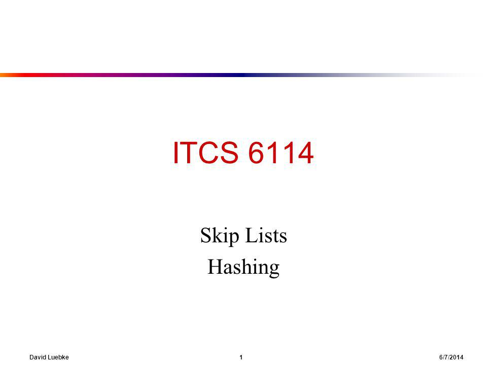 David Luebke 1 6/7/2014 ITCS 6114 Skip Lists Hashing