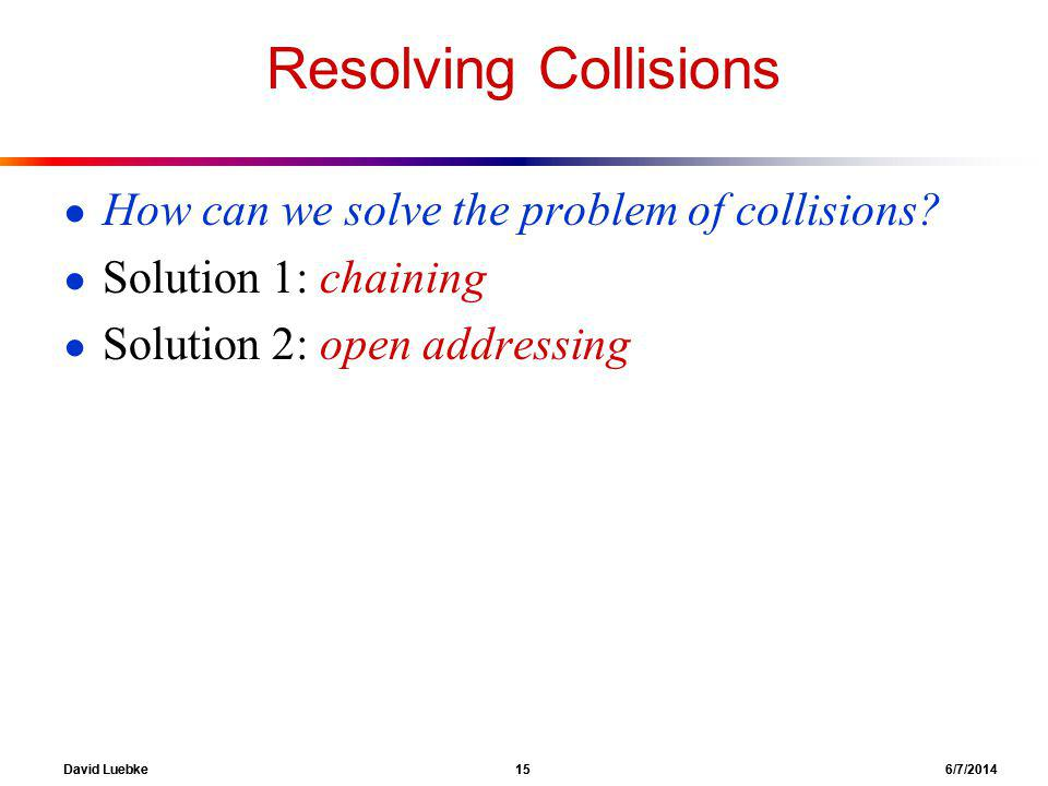 David Luebke 15 6/7/2014 Resolving Collisions How can we solve the problem of collisions.