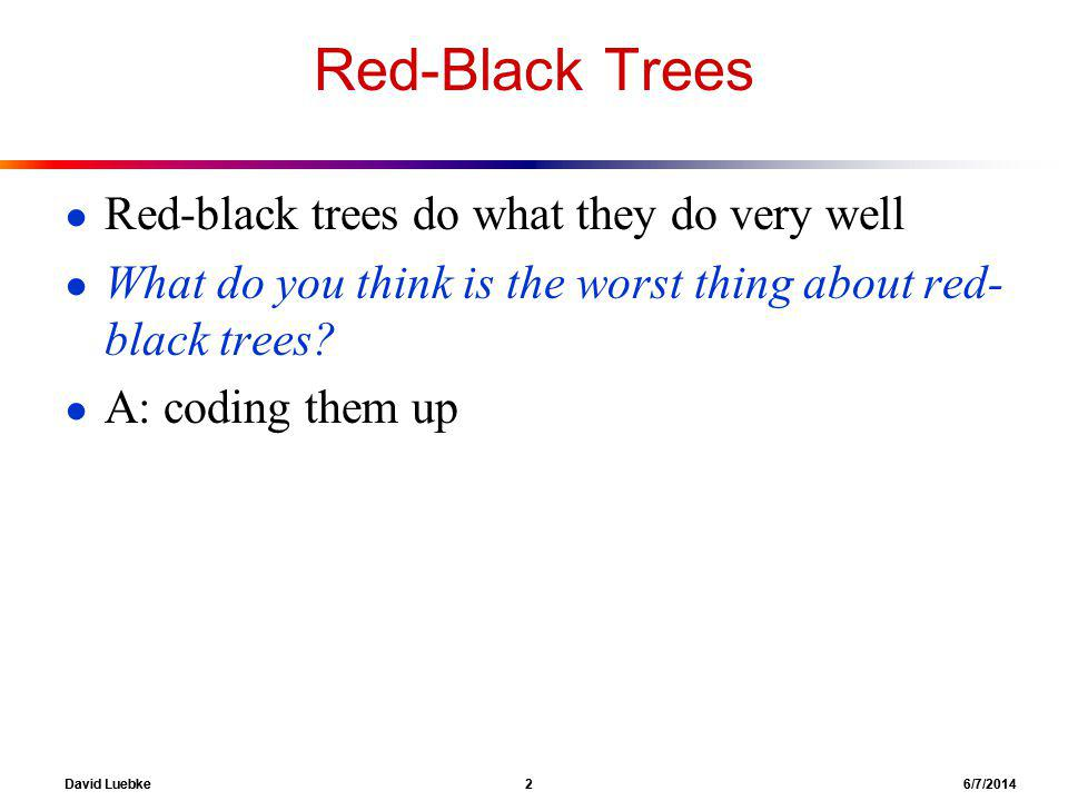 David Luebke 2 6/7/2014 Red-Black Trees Red-black trees do what they do very well What do you think is the worst thing about red- black trees.