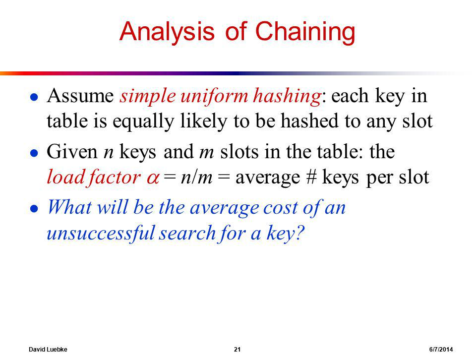 David Luebke 21 6/7/2014 Analysis of Chaining Assume simple uniform hashing: each key in table is equally likely to be hashed to any slot Given n keys and m slots in the table: the load factor = n/m = average # keys per slot What will be the average cost of an unsuccessful search for a key