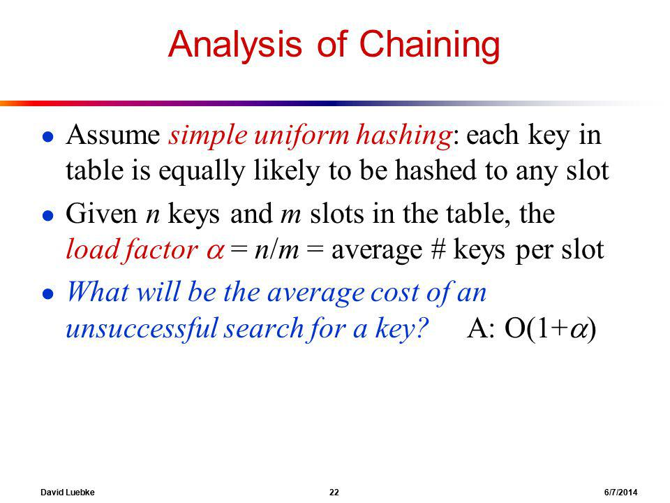 David Luebke 22 6/7/2014 Analysis of Chaining Assume simple uniform hashing: each key in table is equally likely to be hashed to any slot Given n keys and m slots in the table, the load factor = n/m = average # keys per slot What will be the average cost of an unsuccessful search for a key.