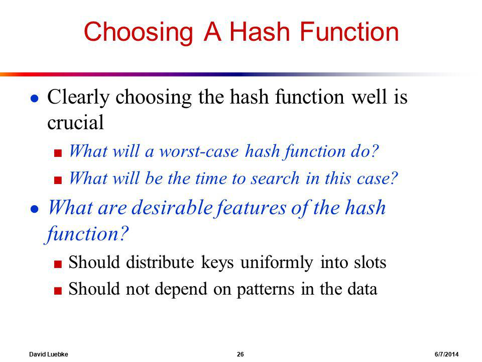David Luebke 26 6/7/2014 Choosing A Hash Function Clearly choosing the hash function well is crucial What will a worst-case hash function do.