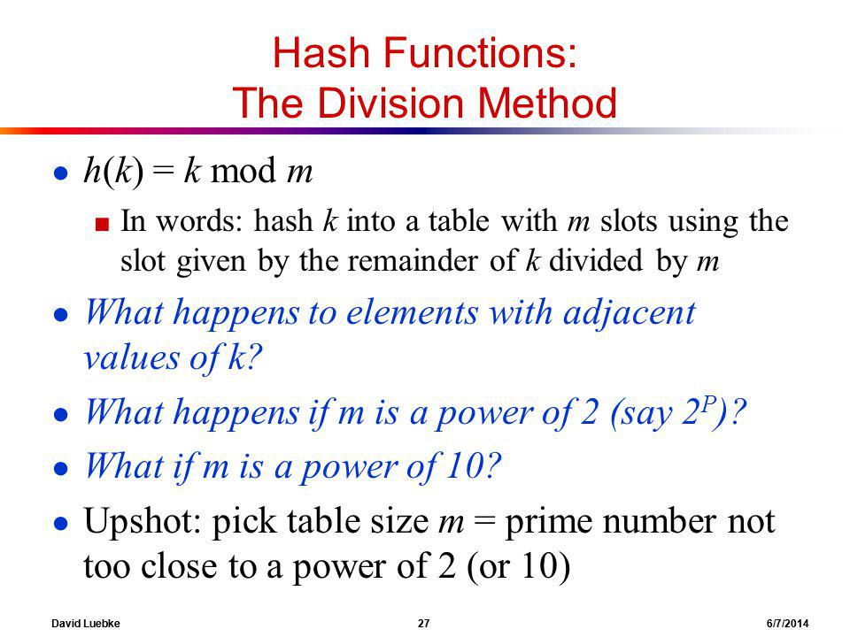 David Luebke 27 6/7/2014 Hash Functions: The Division Method h(k) = k mod m In words: hash k into a table with m slots using the slot given by the remainder of k divided by m What happens to elements with adjacent values of k.