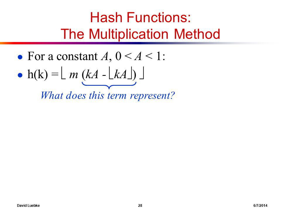 David Luebke 28 6/7/2014 Hash Functions: The Multiplication Method For a constant A, 0 < A < 1: h(k) = m (kA - kA ) What does this term represent