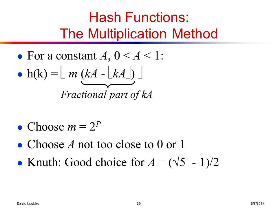 David Luebke 29 6/7/2014 Hash Functions: The Multiplication Method For a constant A, 0 < A < 1: h(k) = m (kA - kA ) Choose m = 2 P Choose A not too close to 0 or 1 Knuth: Good choice for A = ( 5 - 1)/2 Fractional part of kA