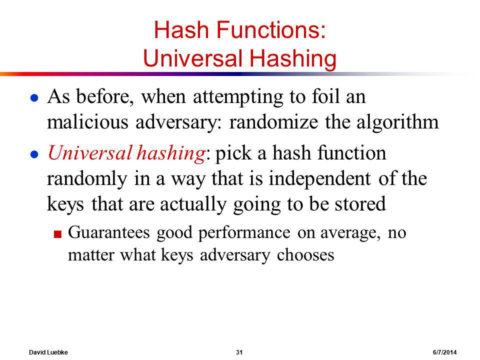 David Luebke 31 6/7/2014 Hash Functions: Universal Hashing As before, when attempting to foil an malicious adversary: randomize the algorithm Universal hashing: pick a hash function randomly in a way that is independent of the keys that are actually going to be stored Guarantees good performance on average, no matter what keys adversary chooses