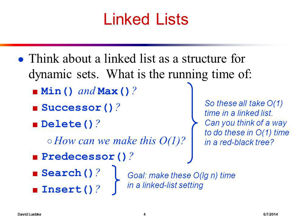 David Luebke 4 6/7/2014 Linked Lists Think about a linked list as a structure for dynamic sets.