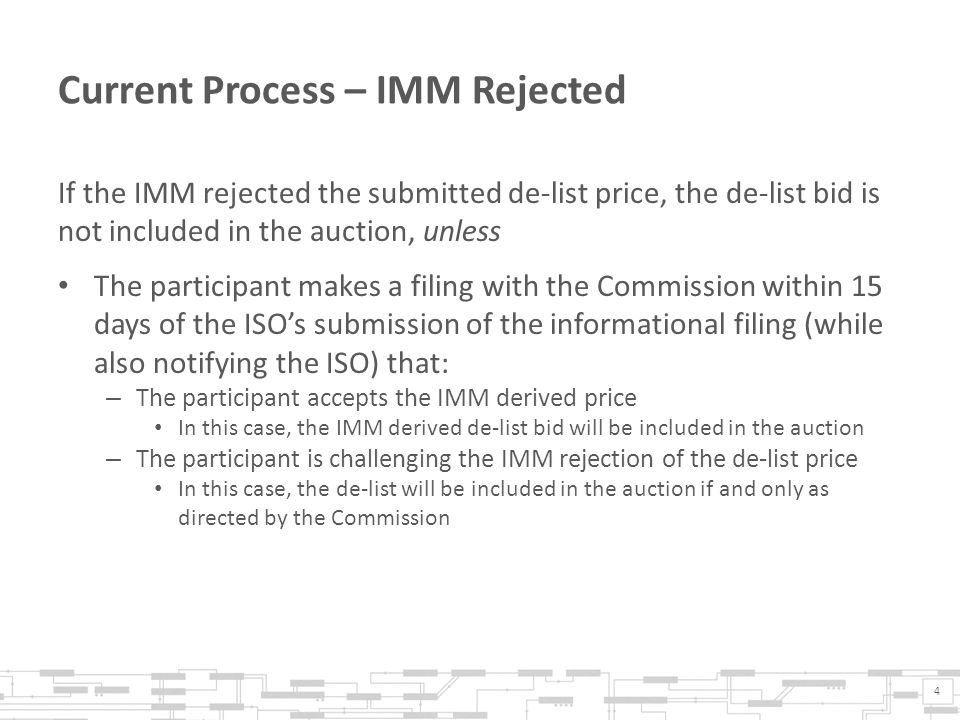 Current Process – IMM Rejected If the IMM rejected the submitted de-list price, the de-list bid is not included in the auction, unless The participant makes a filing with the Commission within 15 days of the ISOs submission of the informational filing (while also notifying the ISO) that: – The participant accepts the IMM derived price In this case, the IMM derived de-list bid will be included in the auction – The participant is challenging the IMM rejection of the de-list price In this case, the de-list will be included in the auction if and only as directed by the Commission 4
