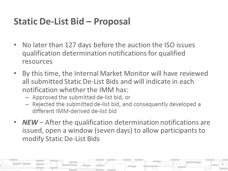 Static De-List Bid – Proposal No later than 127 days before the auction the ISO issues qualification determination notifications for qualified resources By this time, the Internal Market Monitor will have reviewed all submitted Static De-List Bids and will indicate in each notification whether the IMM has: – Approved the submitted de-list bid, or – Rejected the submitted de-list bid, and consequently developed a different IMM-derived de-list bid NEW – After the qualification determination notifications are issued, open a window (seven days) to allow participants to modify Static De-List Bids 6
