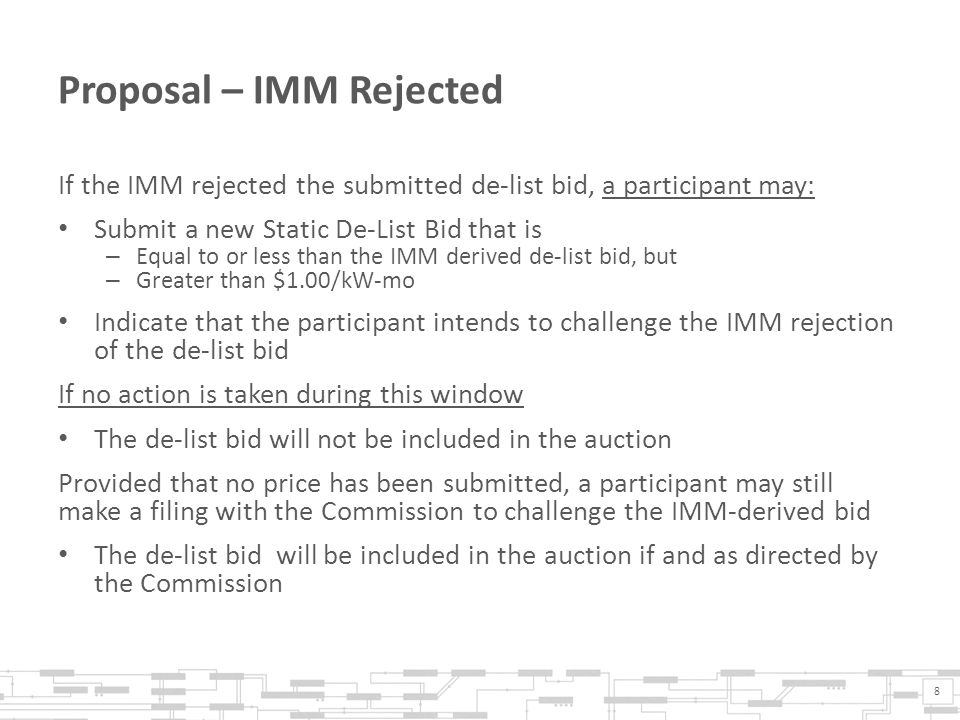 Proposal – IMM Rejected If the IMM rejected the submitted de-list bid, a participant may: Submit a new Static De-List Bid that is – Equal to or less than the IMM derived de-list bid, but – Greater than $1.00/kW-mo Indicate that the participant intends to challenge the IMM rejection of the de-list bid If no action is taken during this window The de-list bid will not be included in the auction Provided that no price has been submitted, a participant may still make a filing with the Commission to challenge the IMM-derived bid The de-list bid will be included in the auction if and as directed by the Commission 8