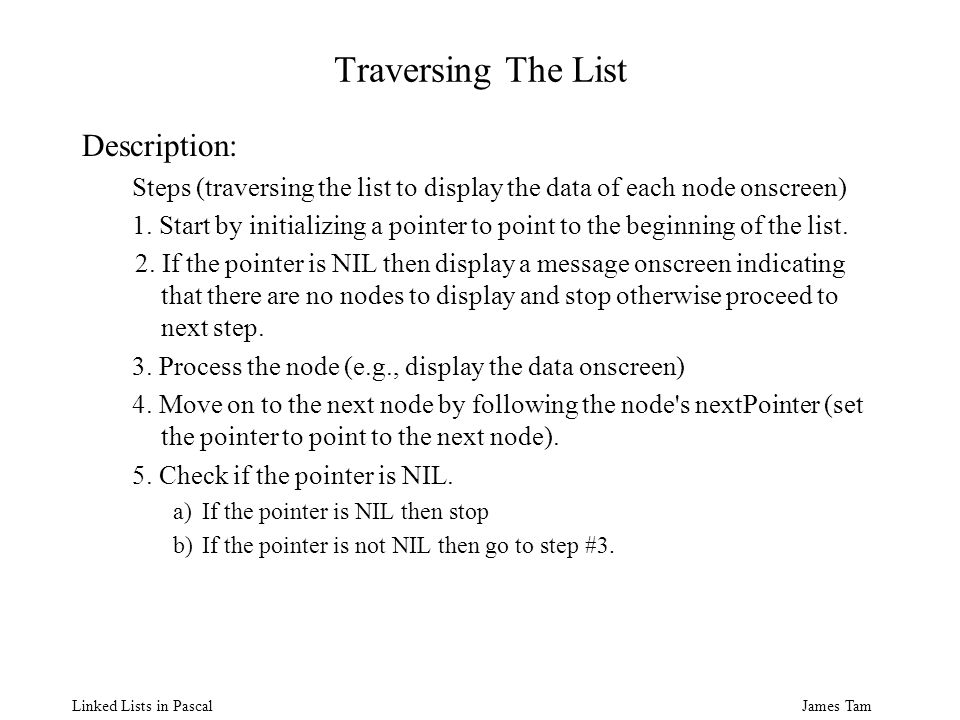 James Tam Linked Lists in Pascal Traversing The List Description: Steps (traversing the list to display the data of each node onscreen) 1.