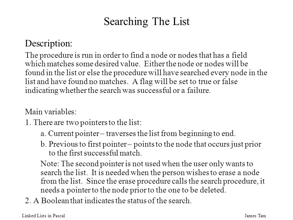 James Tam Linked Lists in Pascal Searching The List Description: The procedure is run in order to find a node or nodes that has a field which matches some desired value.