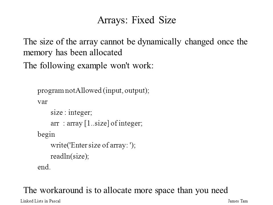 James Tam Linked Lists in Pascal Arrays: Fixed Size The size of the array cannot be dynamically changed once the memory has been allocated The following example won t work: program notAllowed (input, output); var size : integer; arr : array [1..size] of integer; begin write( Enter size of array: ); readln(size); end.