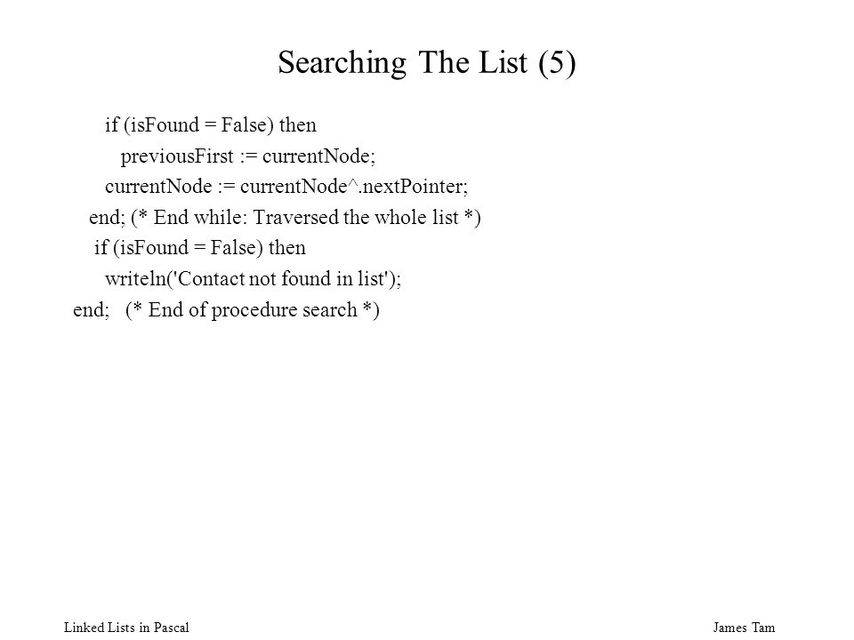 James Tam Linked Lists in Pascal Searching The List (5) if (isFound = False) then previousFirst := currentNode; currentNode := currentNode^.nextPointer; end; (* End while: Traversed the whole list *) if (isFound = False) then writeln( Contact not found in list ); end; (* End of procedure search *)