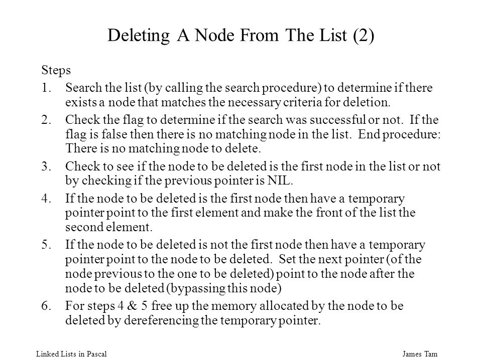 James Tam Linked Lists in Pascal Deleting A Node From The List (2) Steps 1.Search the list (by calling the search procedure) to determine if there exists a node that matches the necessary criteria for deletion.