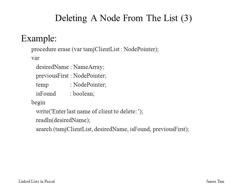 James Tam Linked Lists in Pascal Deleting A Node From The List (3) Example: procedure erase (var tamjClientList : NodePointer); var desiredName : NameArray; previousFirst : NodePointer; temp : NodePointer; isFound : boolean; begin write( Enter last name of client to delete: ); readln(desiredName); search (tamjClientList, desiredName, isFound, previousFirst);