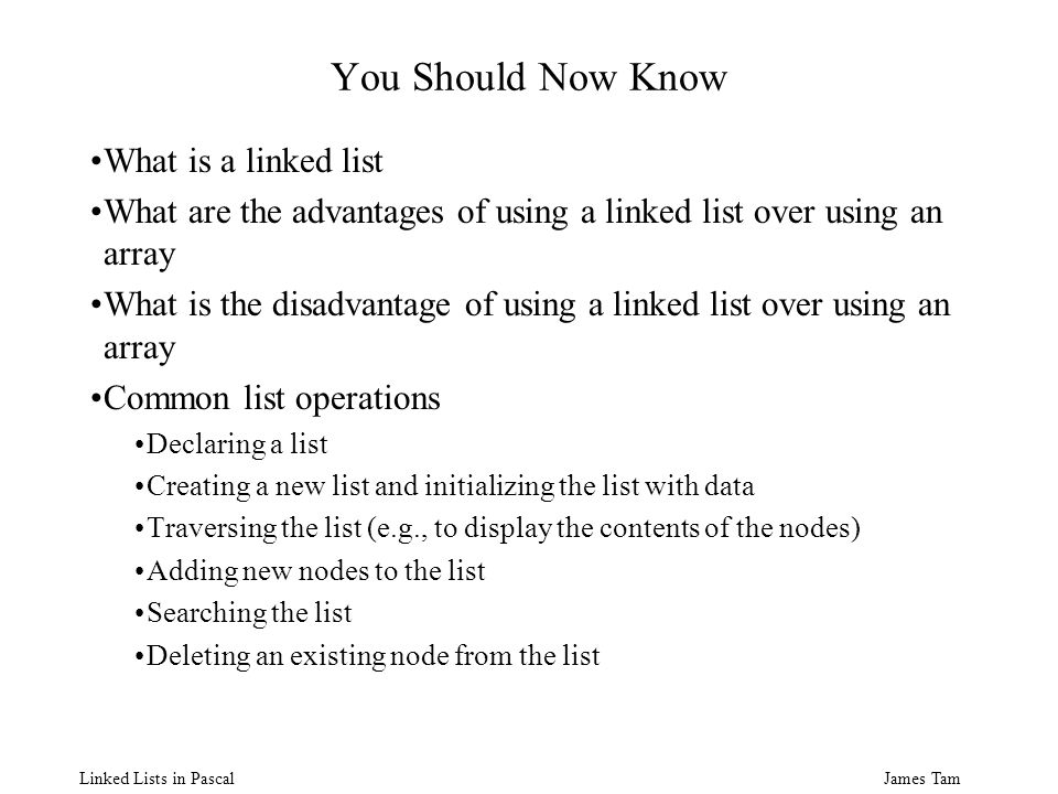 James Tam Linked Lists in Pascal You Should Now Know What is a linked list What are the advantages of using a linked list over using an array What is the disadvantage of using a linked list over using an array Common list operations Declaring a list Creating a new list and initializing the list with data Traversing the list (e.g., to display the contents of the nodes) Adding new nodes to the list Searching the list Deleting an existing node from the list