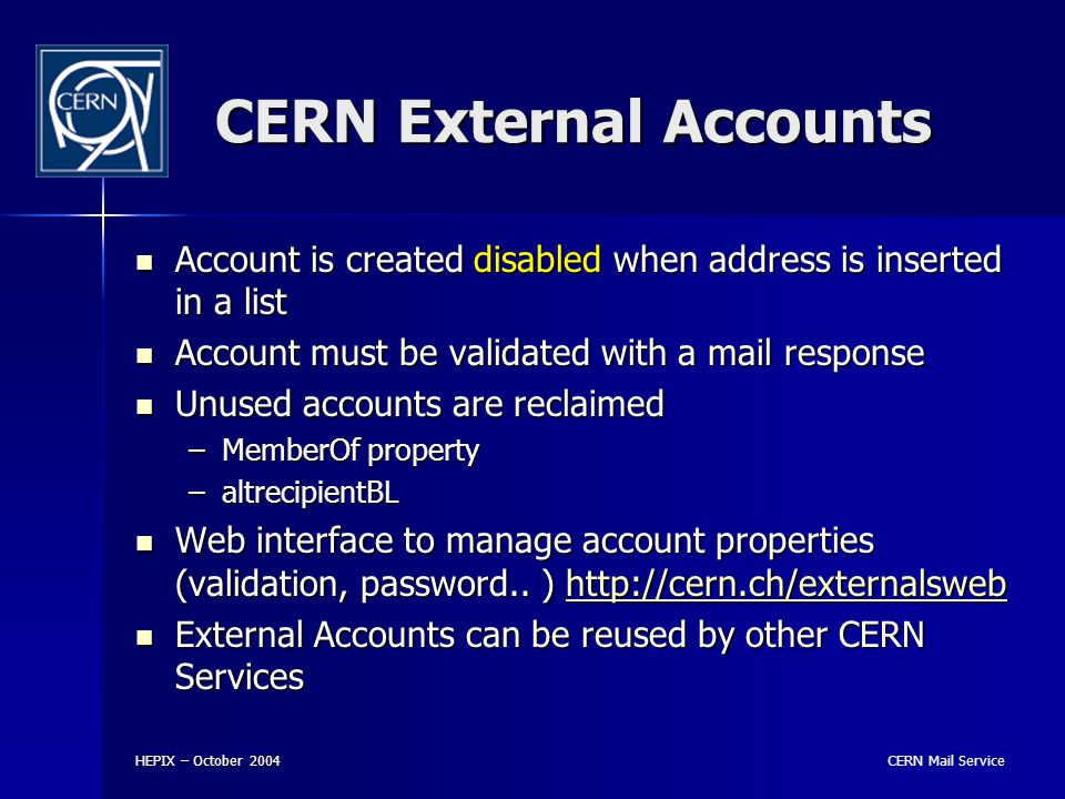 CERN Mail Service HEPIX – October 2004 CERN External Accounts Account is created disabled when address is inserted in a list Account is created disabled when address is inserted in a list Account must be validated with a mail response Account must be validated with a mail response Unused accounts are reclaimed Unused accounts are reclaimed –MemberOf property –altrecipientBL Web interface to manage account properties (validation, password..
