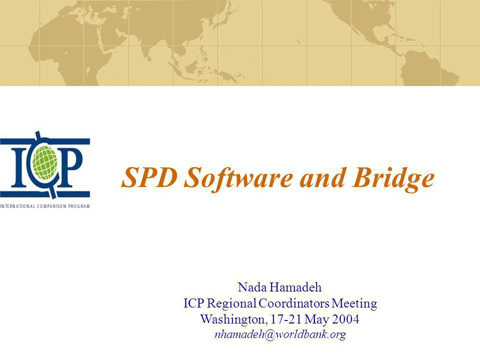 SPD Software and Bridge Nada Hamadeh ICP Regional Coordinators Meeting Washington, 17-21 May 2004 nhamadeh@worldbank.org