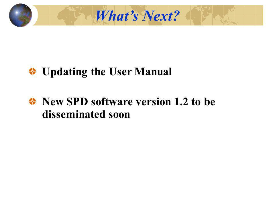 Updating the User Manual New SPD software version 1.2 to be disseminated soon Whats Next