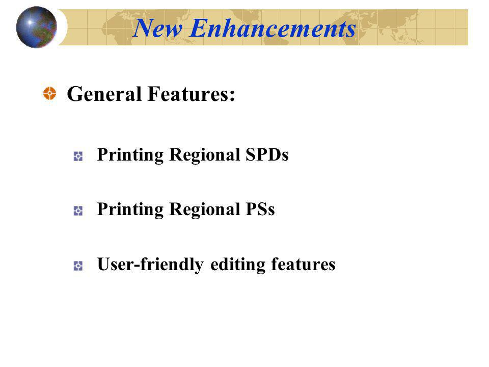 New Enhancements General Features: Printing Regional SPDs Printing Regional PSs User-friendly editing features