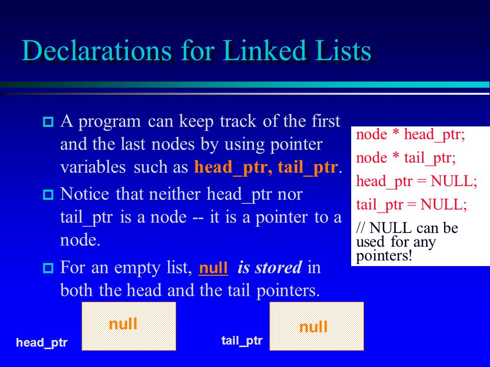 Declarations for Linked Lists p p A program can keep track of the first and the last nodes by using pointer variables such as head_ptr, tail_ptr.